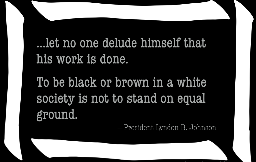 To be black or brown in a white country is not to stand on equal ground -- LBJ